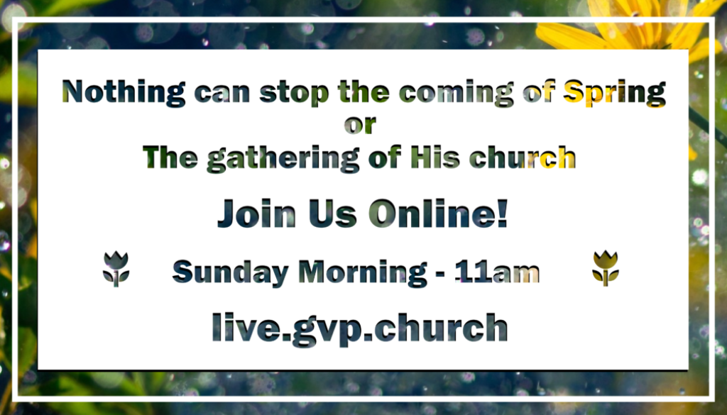 Nothing can stop the coming of Spring or the gathering of His church Join Us Online! Sunday Morning - 11 am